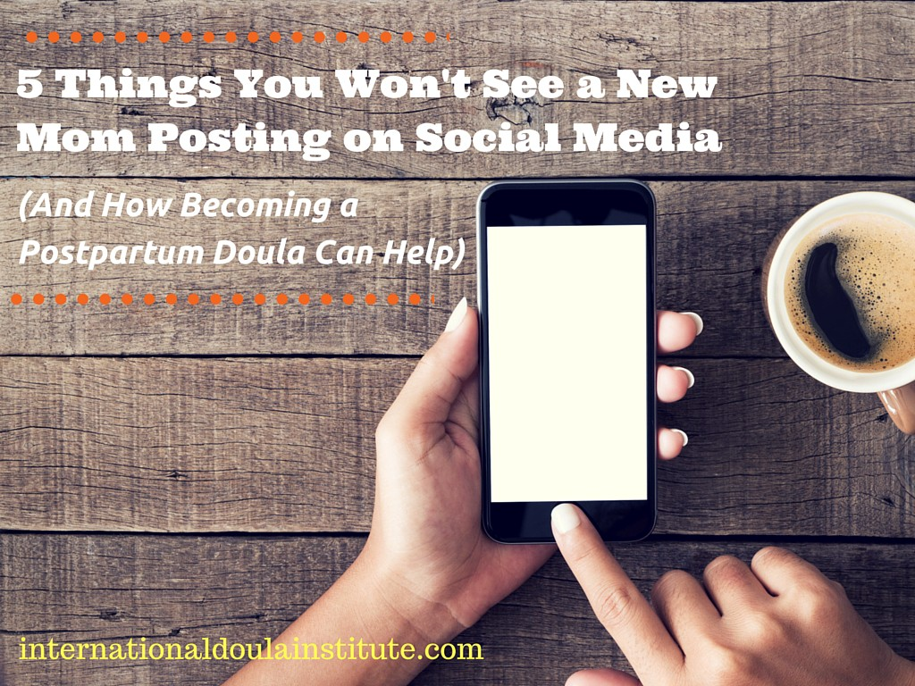 5 Things You Won't See New Moms Posting on Social Media (And How Becoming a Postpartum Doula Can Help)